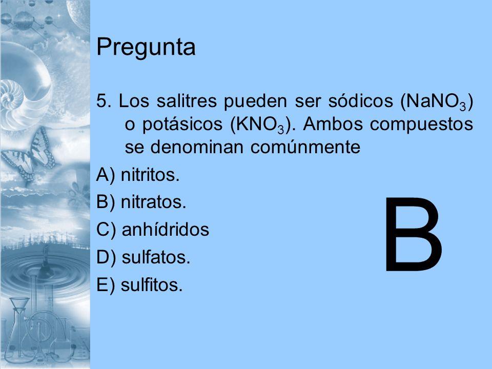 Pregunta 5. Los salitres pueden ser sódicos (NaNO 3 ) o potásicos (KNO 3 ). Ambos compuestos se denominan comúnmente A) nitritos. B) nitratos. C) anhí