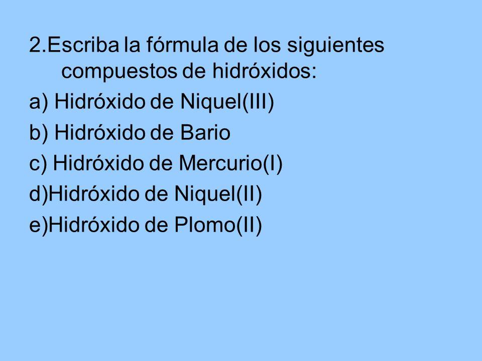 2.Escriba la fórmula de los siguientes compuestos de hidróxidos: a) Hidróxido de Niquel(III) b) Hidróxido de Bario c) Hidróxido de Mercurio(I) d)Hidró