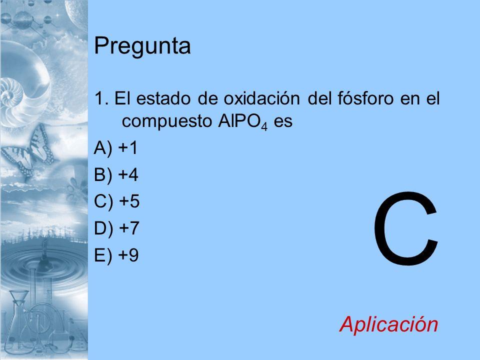 Pregunta 1. El estado de oxidación del fósforo en el compuesto AlPO 4 es A) +1 B) +4 C) +5 D) +7 E) +9 C Aplicación