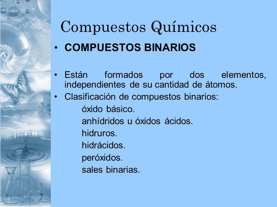 Compuestos Químicos COMPUESTOS BINARIOS Están formados por dos elementos, independientes de su cantidad de átomos. Clasificación de compuestos binario