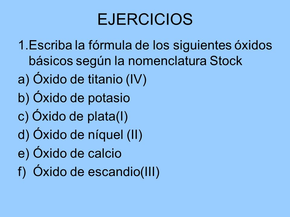 EJERCICIOS 1.Escriba la fórmula de los siguientes óxidos básicos según la nomenclatura Stock a) Óxido de titanio (IV) b) Óxido de potasio c) Óxido de