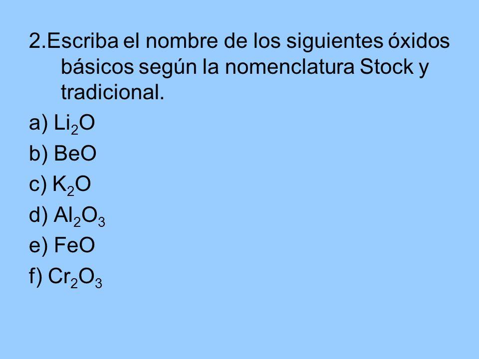 2.Escriba el nombre de los siguientes óxidos básicos según la nomenclatura Stock y tradicional. a) Li 2 O b) BeO c) K 2 O d) Al 2 O 3 e) FeO f) Cr 2 O
