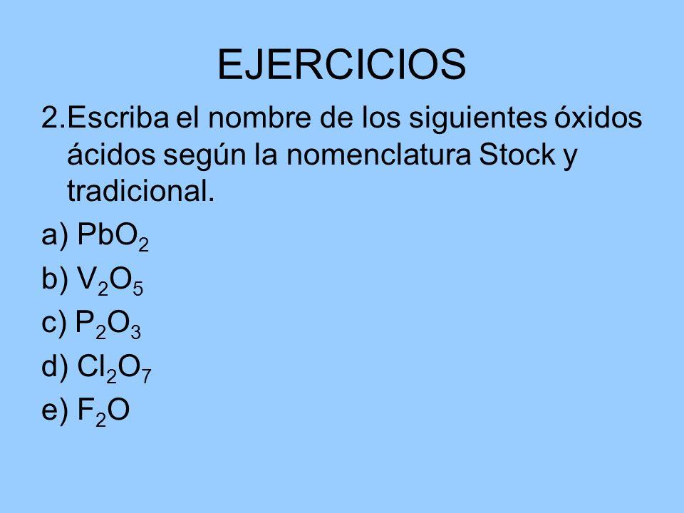 EJERCICIOS 2.Escriba el nombre de los siguientes óxidos ácidos según la nomenclatura Stock y tradicional. a) PbO 2 b) V 2 O 5 c) P 2 O 3 d) Cl 2 O 7 e