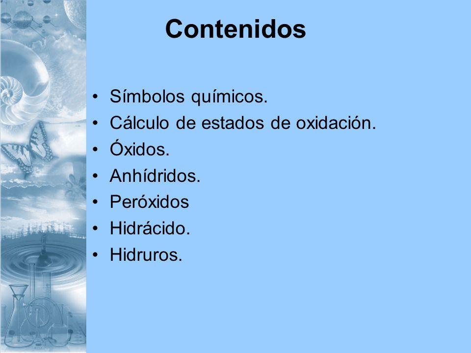 Contenidos Símbolos químicos. Cálculo de estados de oxidación. Óxidos. Anhídridos. Peróxidos Hidrácido. Hidruros.