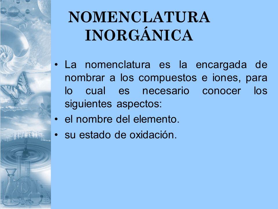 NOMENCLATURA INORGÁNICA La nomenclatura es la encargada de nombrar a los compuestos e iones, para lo cual es necesario conocer los siguientes aspectos