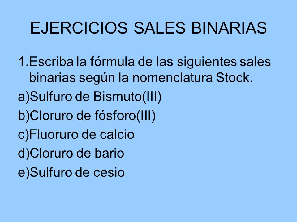 EJERCICIOS SALES BINARIAS 1.Escriba la fórmula de las siguientes sales binarias según la nomenclatura Stock. a)Sulfuro de Bismuto(III) b)Cloruro de fó
