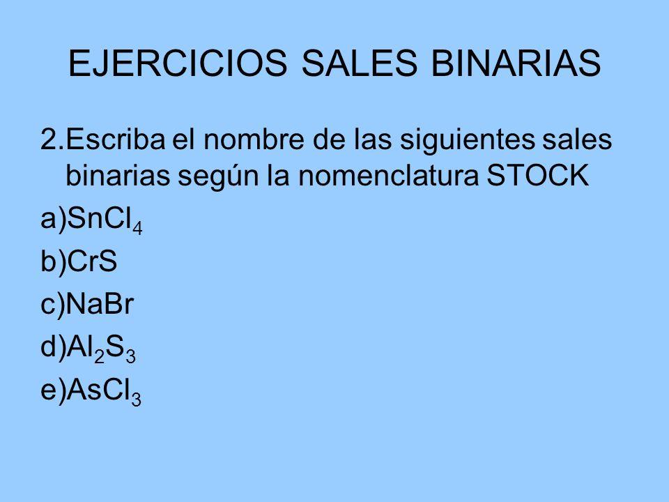 EJERCICIOS SALES BINARIAS 2.Escriba el nombre de las siguientes sales binarias según la nomenclatura STOCK a)SnCl 4 b)CrS c)NaBr d)Al 2 S 3 e)AsCl 3