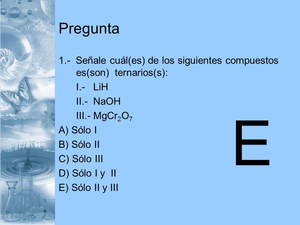 Pregunta 1.- Señale cuál(es) de los siguientes compuestos es(son) ternarios(s): I.- LiH II.- NaOH III.- MgCr 2 O 7 A) Sólo I B) Sólo II C) Sólo III D)