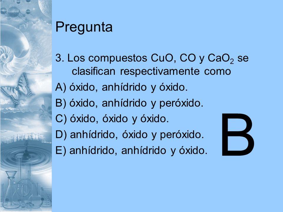 Pregunta 3. Los compuestos CuO, CO y CaO 2 se clasifican respectivamente como A) óxido, anhídrido y óxido. B) óxido, anhídrido y peróxido. C) óxido, ó