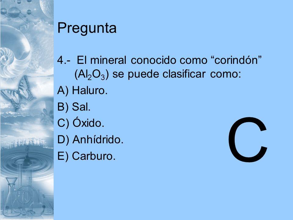 Pregunta 4.- El mineral conocido como corindón (Al 2 O 3 ) se puede clasificar como: A) Haluro. B) Sal. C) Óxido. D) Anhídrido. E) Carburo. C