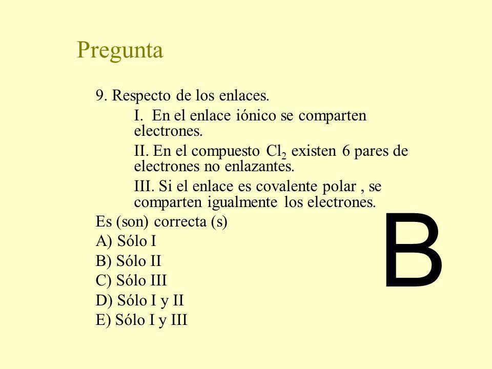 Pregunta 9. Respecto de los enlaces. I. En el enlace iónico se comparten electrones. II. En el compuesto Cl 2 existen 6 pares de electrones no enlazan