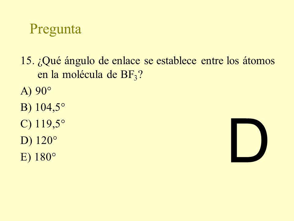 Pregunta 15. ¿Qué ángulo de enlace se establece entre los átomos en la molécula de BF 3 ? A) 90° B) 104,5° C) 119,5° D) 120° E) 180° D
