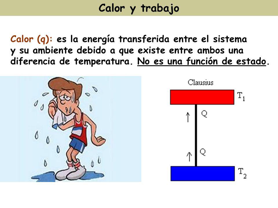 Calor y trabajo Calor (q): es la energía transferida entre el sistema y su ambiente debido a que existe entre ambos una diferencia de temperatura. No