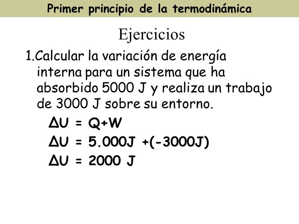 Ejercicios 1.Calcular la variación de energía interna para un sistema que ha absorbido 5000 J y realiza un trabajo de 3000 J sobre su entorno. U = Q+W