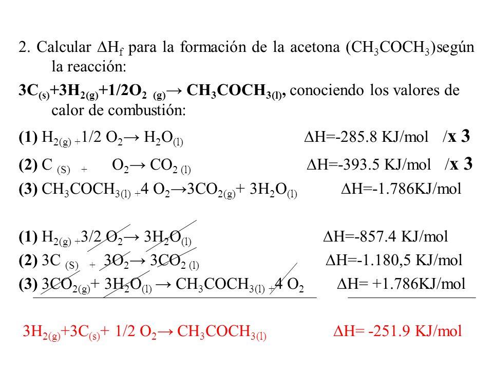 2. Calcular H f para la formación de la acetona (CH 3 COCH 3 )según la reacción: 3C (s) +3H 2(g) +1/2O 2 (g) CH 3 COCH 3(l), conociendo los valores de