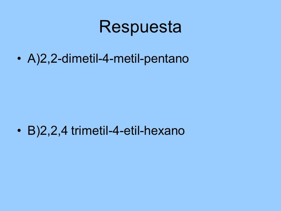 Respuesta A)2,2-dimetil-4-metil-pentano B)2,2,4 trimetil-4-etil-hexano