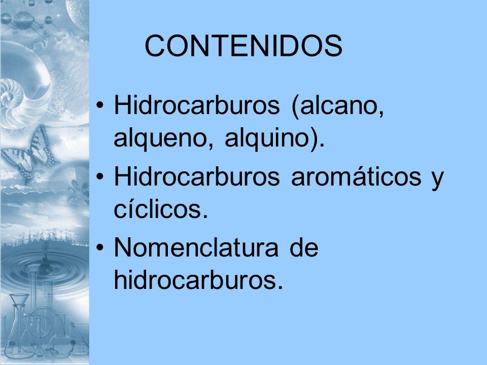 CONTENIDOS Hidrocarburos (alcano, alqueno, alquino). Hidrocarburos aromáticos y cíclicos. Nomenclatura de hidrocarburos.