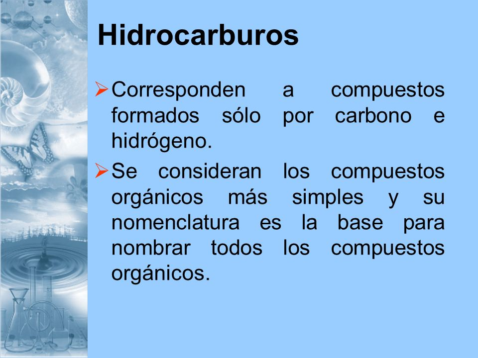 Hidrocarburos Corresponden a compuestos formados sólo por carbono e hidrógeno. Se consideran los compuestos orgánicos más simples y su nomenclatura es
