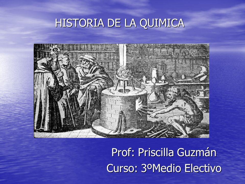HISTORIA DE LA QUIMICA Prof: Priscilla Guzmán Curso: 3ºMedio Electivo