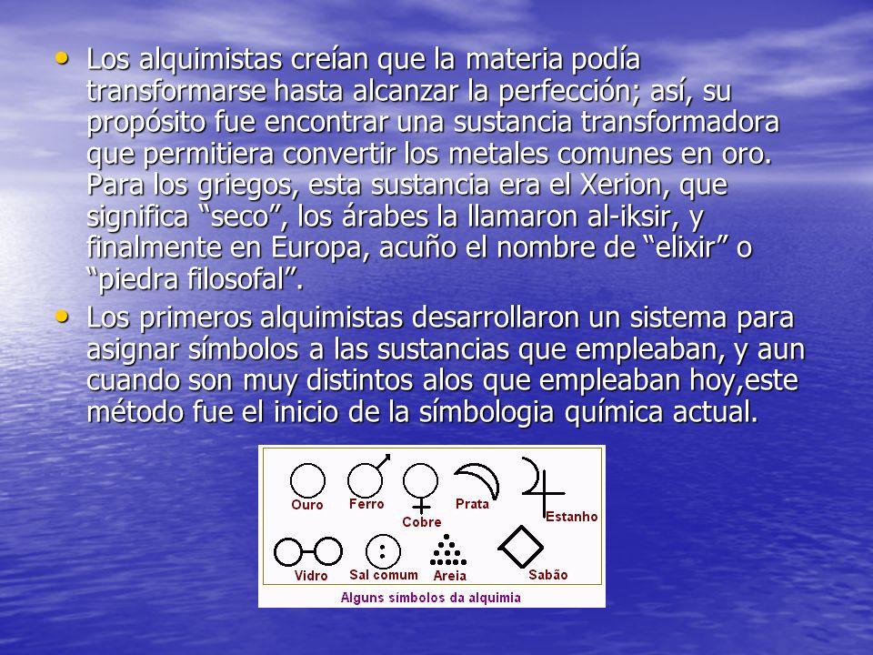 Los alquimistas creían que la materia podía transformarse hasta alcanzar la perfección; así, su propósito fue encontrar una sustancia transformadora q