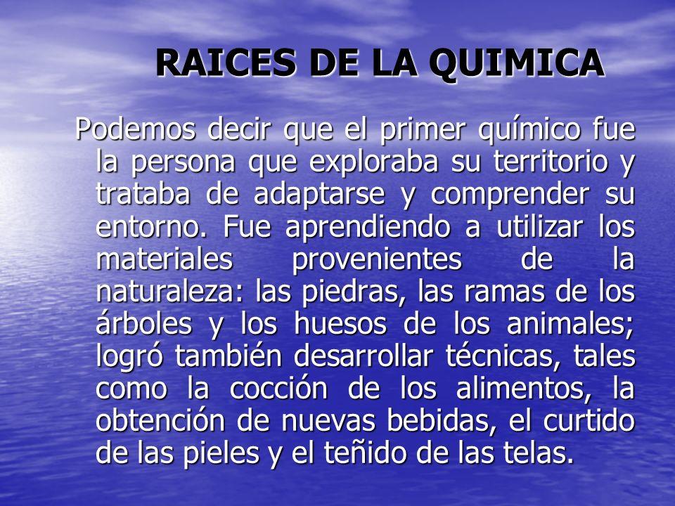 RAICES DE LA QUIMICA Podemos decir que el primer químico fue la persona que exploraba su territorio y trataba de adaptarse y comprender su entorno. Fu