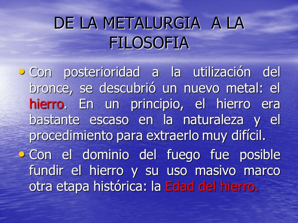 DE LA METALURGIA A LA FILOSOFIA Con posterioridad a la utilización del bronce, se descubrió un nuevo metal: el hierro. En un principio, el hierro era