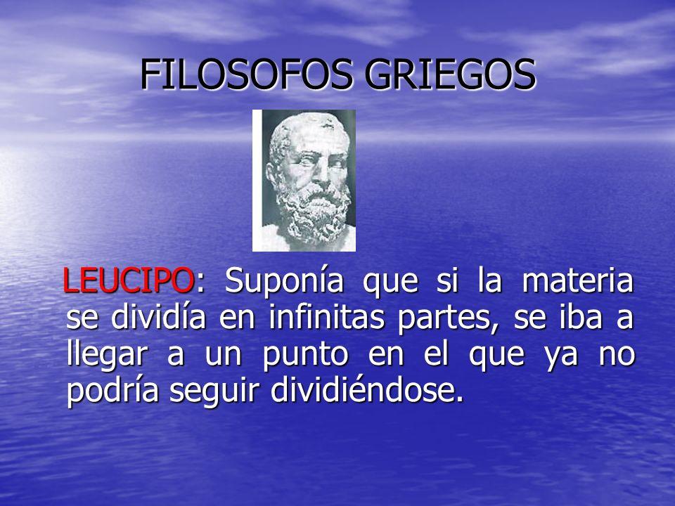 FILOSOFOS GRIEGOS LEUCIPO: Suponía que si la materia se dividía en infinitas partes, se iba a llegar a un punto en el que ya no podría seguir dividién