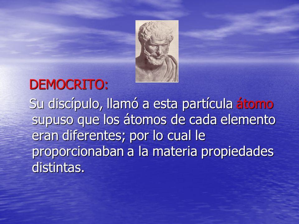DEMOCRITO: DEMOCRITO: Su discípulo, llamó a esta partícula átomo supuso que los átomos de cada elemento eran diferentes; por lo cual le proporcionaban