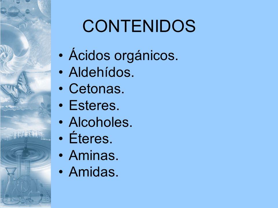 CONTENIDOS Ácidos orgánicos. Aldehídos. Cetonas. Esteres. Alcoholes. Éteres. Aminas. Amidas.