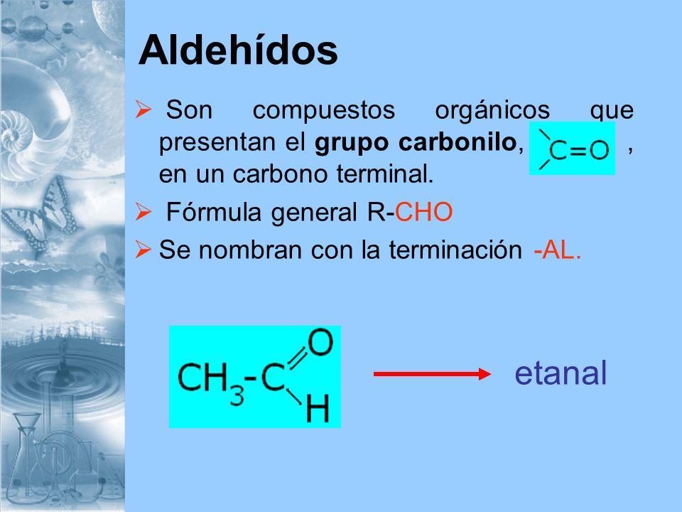 Aldehídos Son compuestos orgánicos que presentan el grupo carbonilo,, en un carbono terminal. Fórmula general R-CHO Se nombran con la terminación -AL.