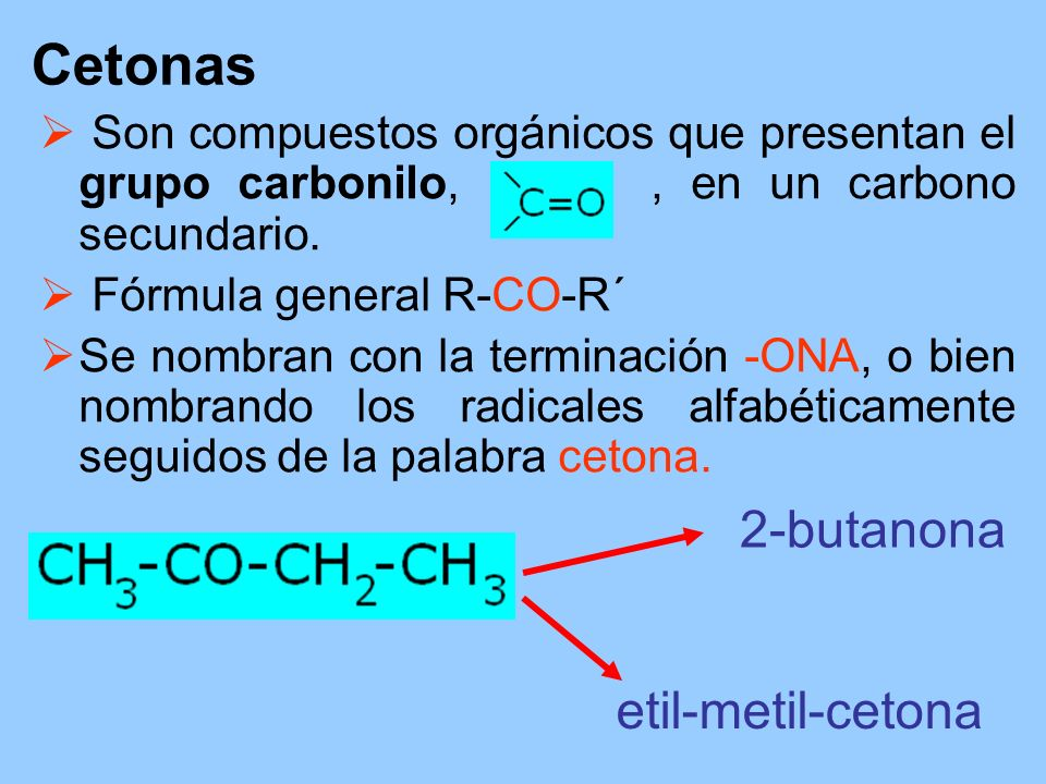 Cetonas Son compuestos orgánicos que presentan el grupo carbonilo,, en un carbono secundario. Fórmula general R-CO-R´ Se nombran con la terminación -O