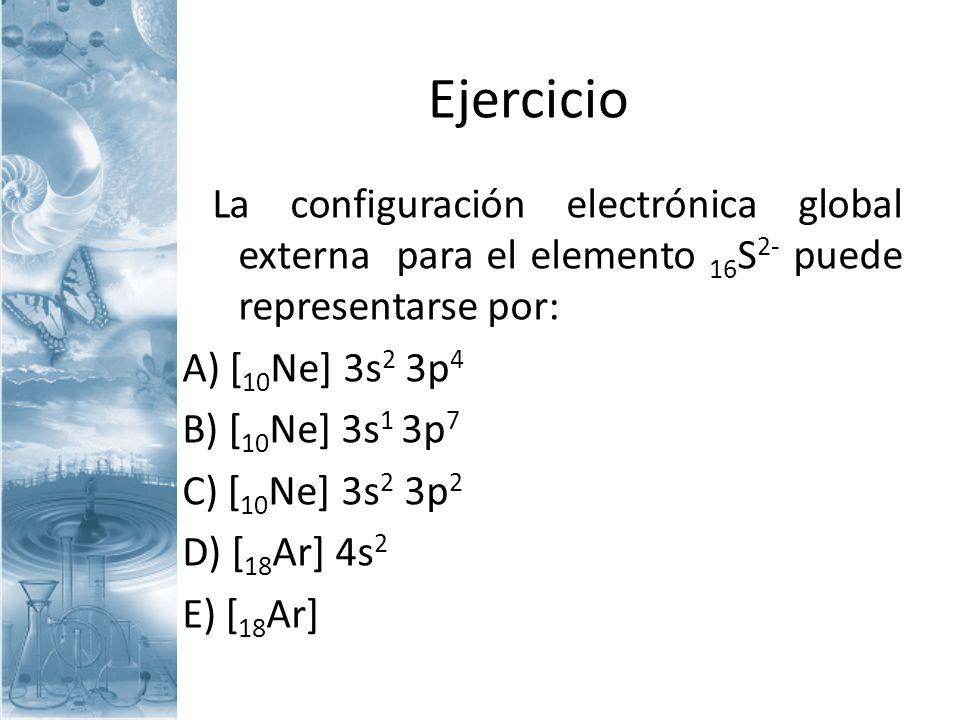 Ejercicio La configuración electrónica global externa para el elemento 16 S 2- puede representarse por: A) [ 10 Ne] 3s 2 3p 4 B) [ 10 Ne] 3s 1 3p 7 C)
