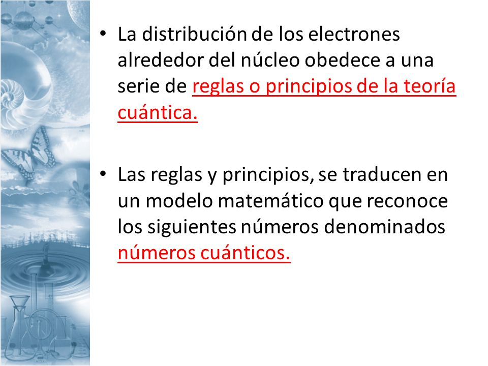 La distribución de los electrones alrededor del núcleo obedece a una serie de reglas o principios de la teoría cuántica. Las reglas y principios, se t