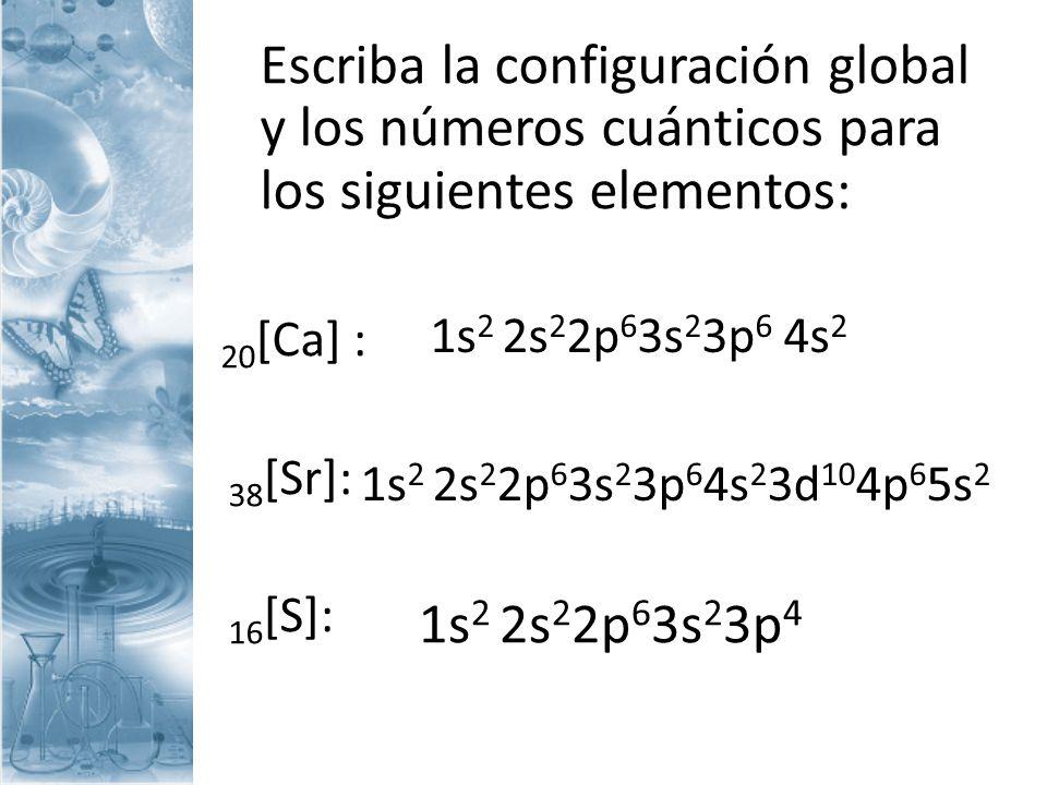 Escriba la configuración global y los números cuánticos para los siguientes elementos: 20 [Ca] : 38 [Sr]: 16 [S]: 1s 2 2s 2 2p 6 3s 2 3p 6 4s 2 1s 2 2
