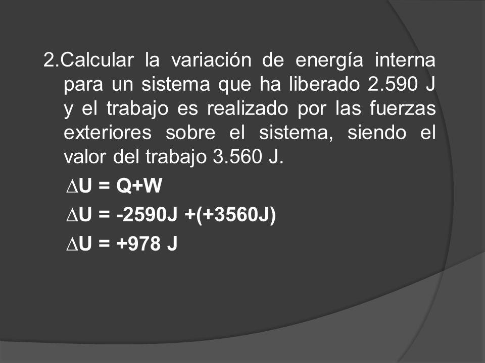 2.Calcular la variación de energía interna para un sistema que ha liberado 2.590 J y el trabajo es realizado por las fuerzas exteriores sobre el siste