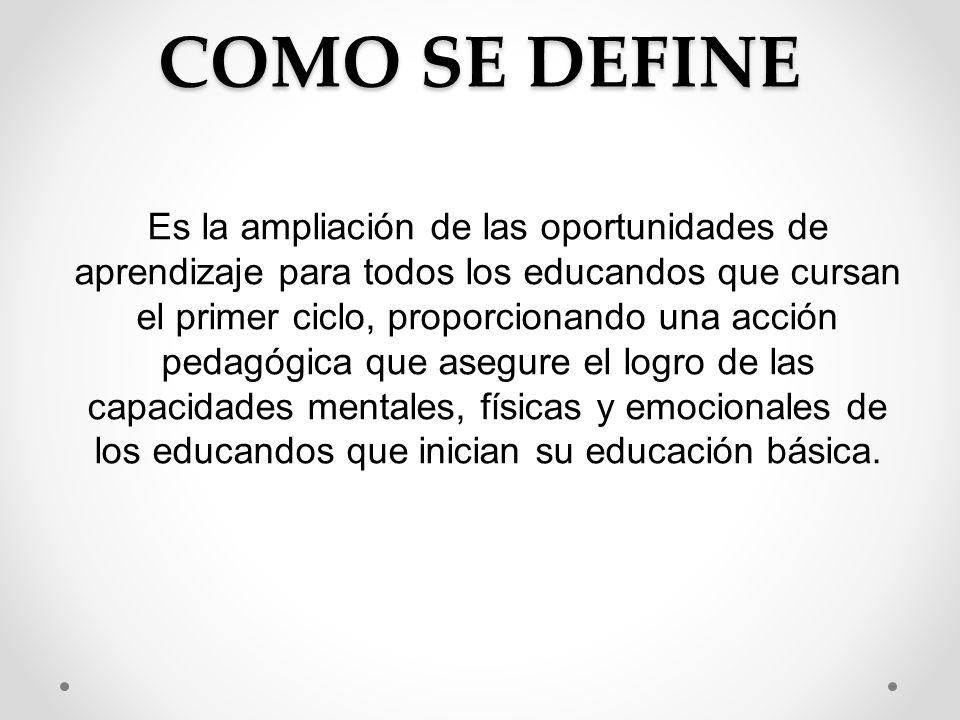 COMO SE DEFINE Es la ampliación de las oportunidades de aprendizaje para todos los educandos que cursan el primer ciclo, proporcionando una acción ped