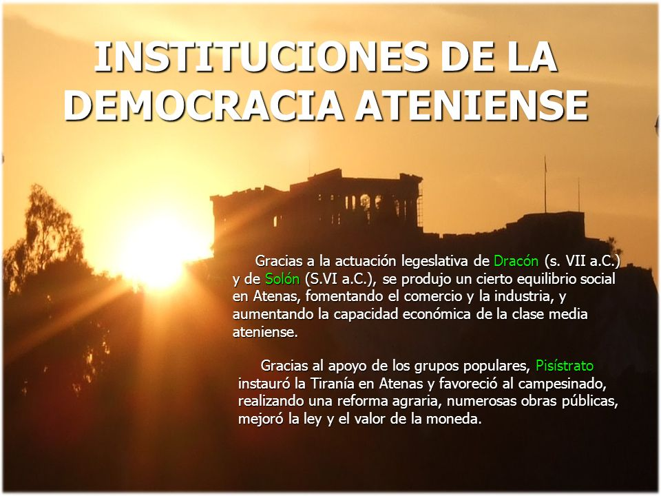 INSTITUCIONES DE LA DEMOCRACIA ATENIENSE Gracias a la actuación legeslativa de Dracón (s. VII a.C.) y de Solón (S.VI a.C.), se produjo un cierto equil