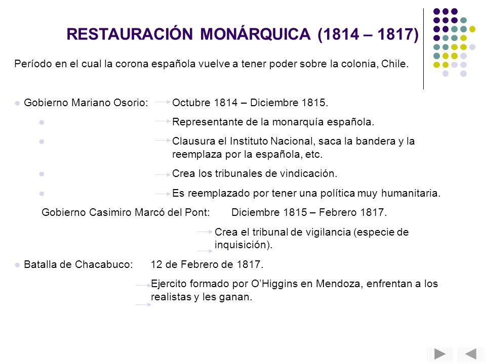 RESTAURACIÓN MONÁRQUICA (1814 – 1817) Período en el cual la corona española vuelve a tener poder sobre la colonia, Chile. Gobierno Mariano Osorio: Oct