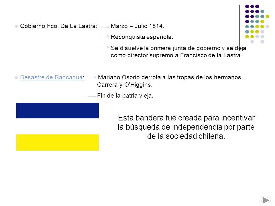 Gobierno Fco. De La Lastra: Marzo – Julio 1814. Reconquista española. Se disuelve la primera junta de gobierno y se deja como director supremo a Franc