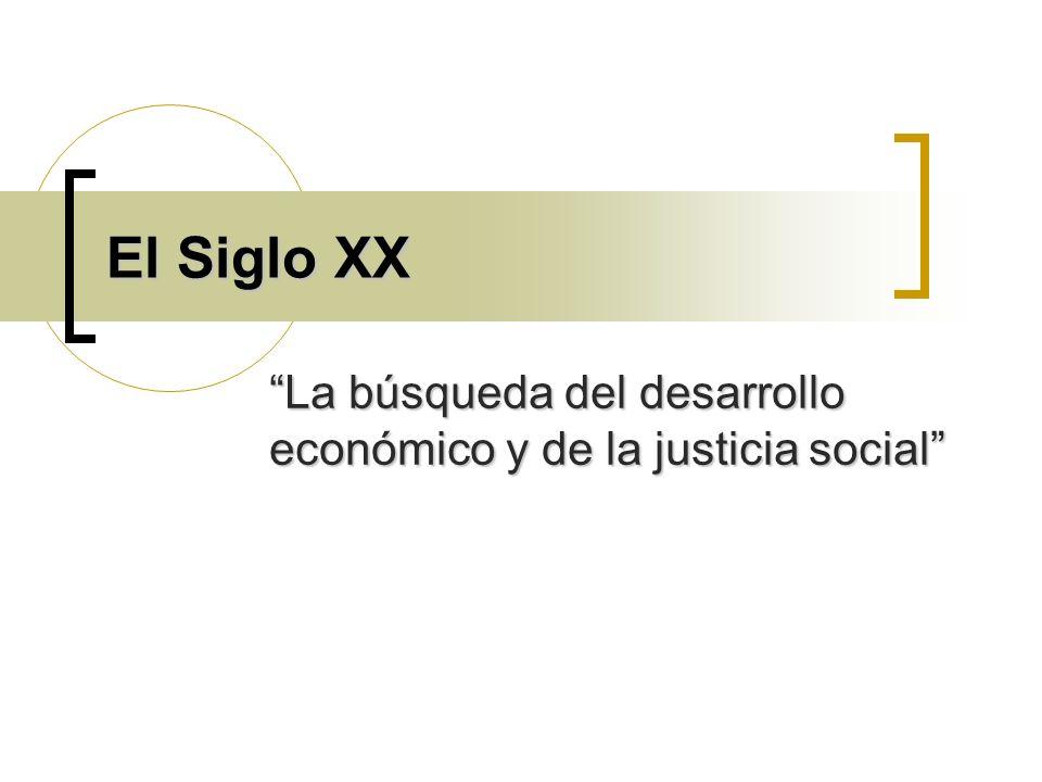El Siglo XX La búsqueda del desarrollo económico y de la justicia social