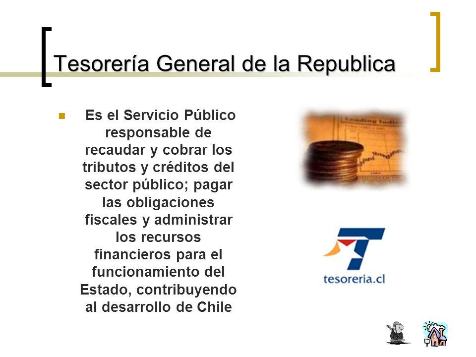 Tesorería General de la Republica Es el Servicio Público responsable de recaudar y cobrar los tributos y créditos del sector público; pagar las obligaciones fiscales y administrar los recursos financieros para el funcionamiento del Estado, contribuyendo al desarrollo de Chile