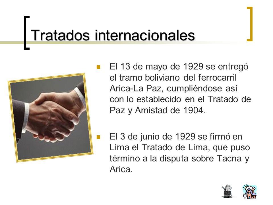 Tratados internacionales El 13 de mayo de 1929 se entregó el tramo boliviano del ferrocarril Arica-La Paz, cumpliéndose así con lo establecido en el Tratado de Paz y Amistad de 1904.