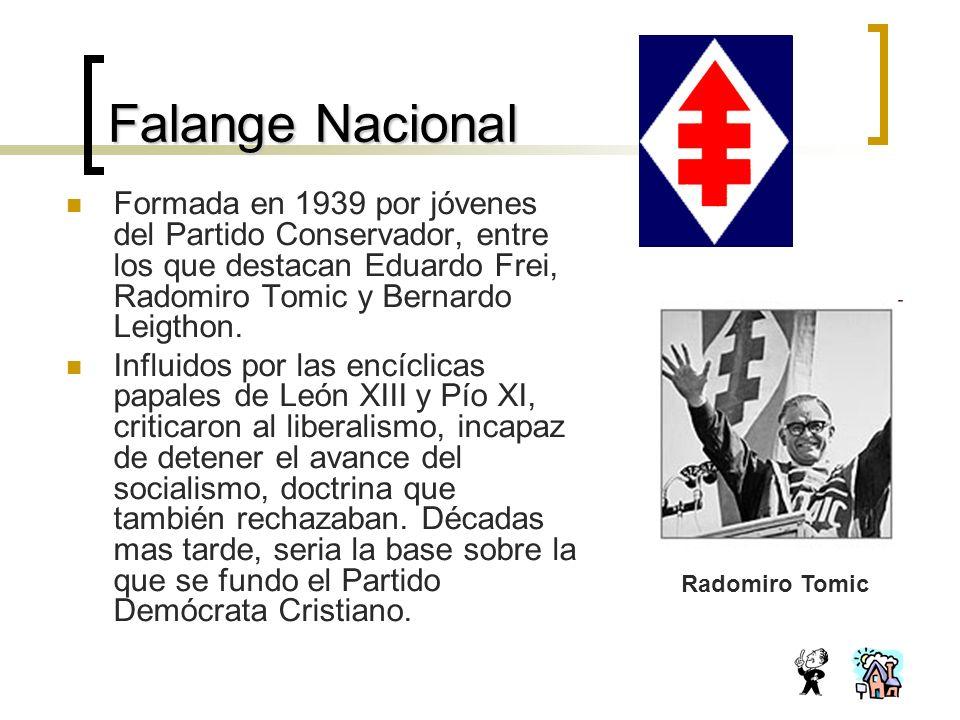 Falange Nacional Formada en 1939 por jóvenes del Partido Conservador, entre los que destacan Eduardo Frei, Radomiro Tomic y Bernardo Leigthon.