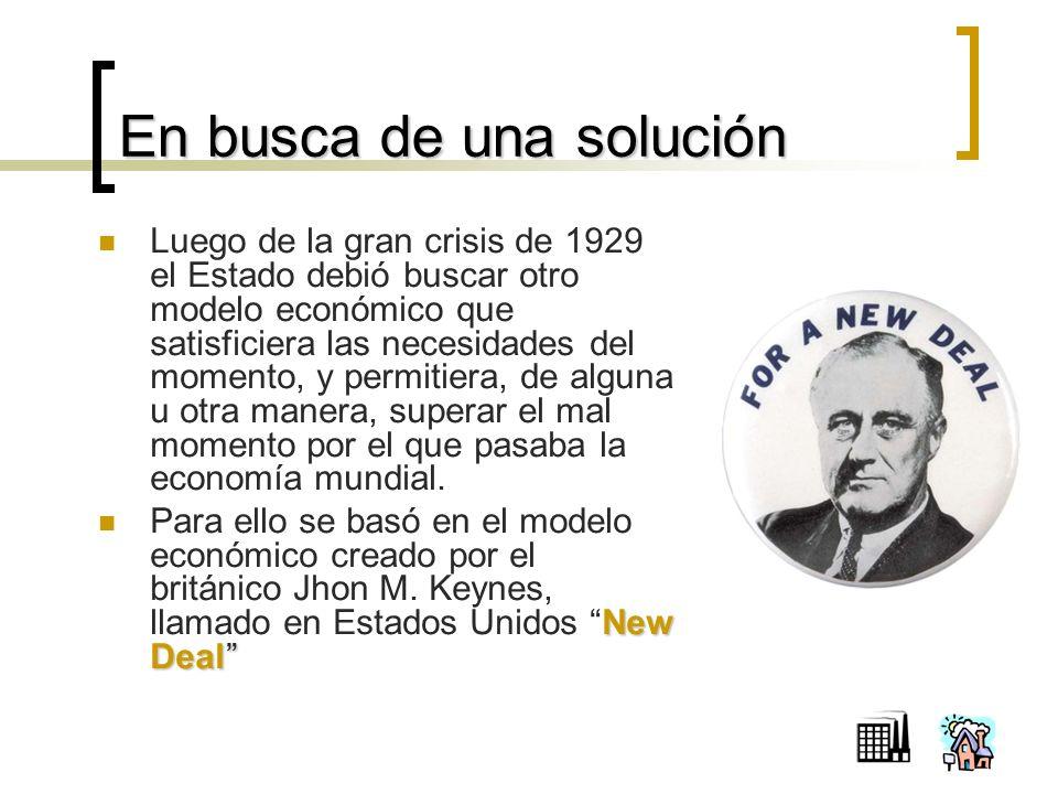 En busca de una solución Luego de la gran crisis de 1929 el Estado debió buscar otro modelo económico que satisficiera las necesidades del momento, y permitiera, de alguna u otra manera, superar el mal momento por el que pasaba la economía mundial.