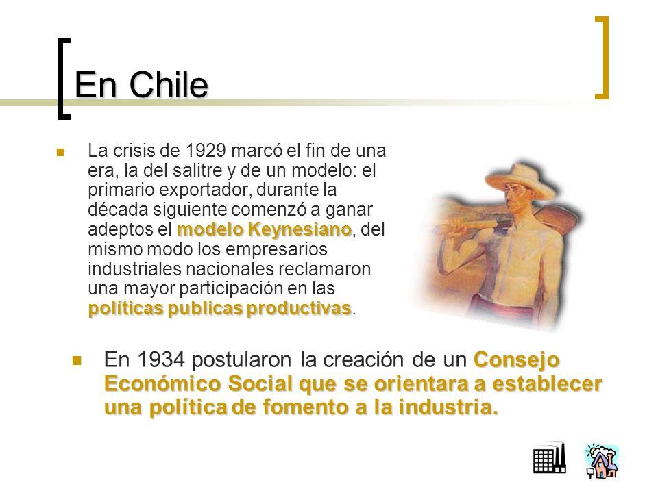 En Chile modelo Keynesiano políticas publicas productivas La crisis de 1929 marcó el fin de una era, la del salitre y de un modelo: el primario exportador, durante la década siguiente comenzó a ganar adeptos el modelo Keynesiano, del mismo modo los empresarios industriales nacionales reclamaron una mayor participación en las políticas publicas productivas.