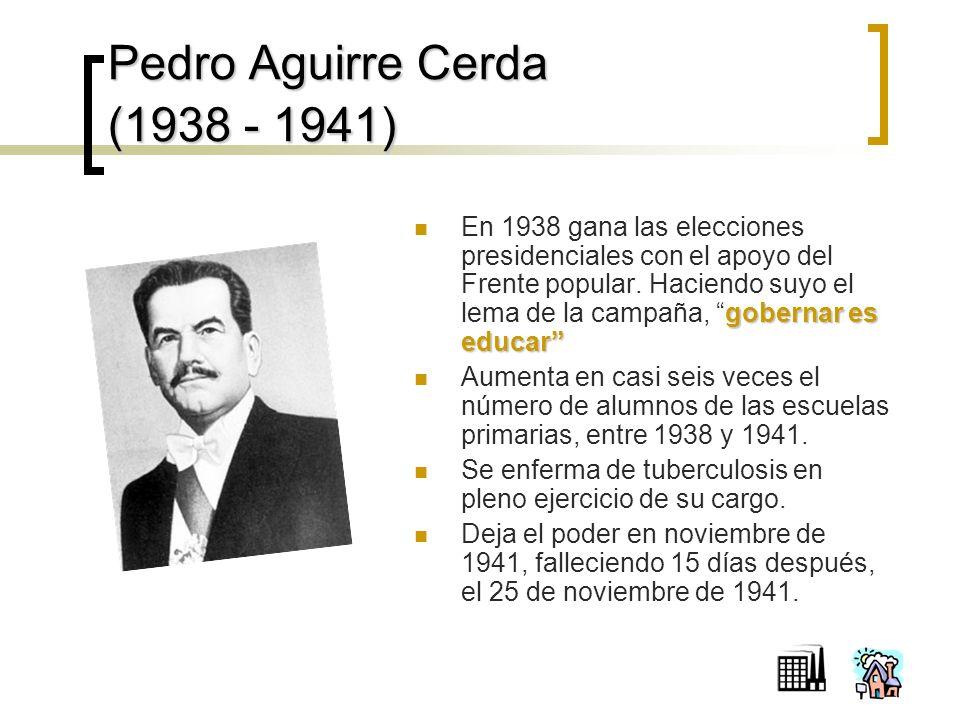 Pedro Aguirre Cerda (1938 - 1941) gobernar es educar En 1938 gana las elecciones presidenciales con el apoyo del Frente popular.