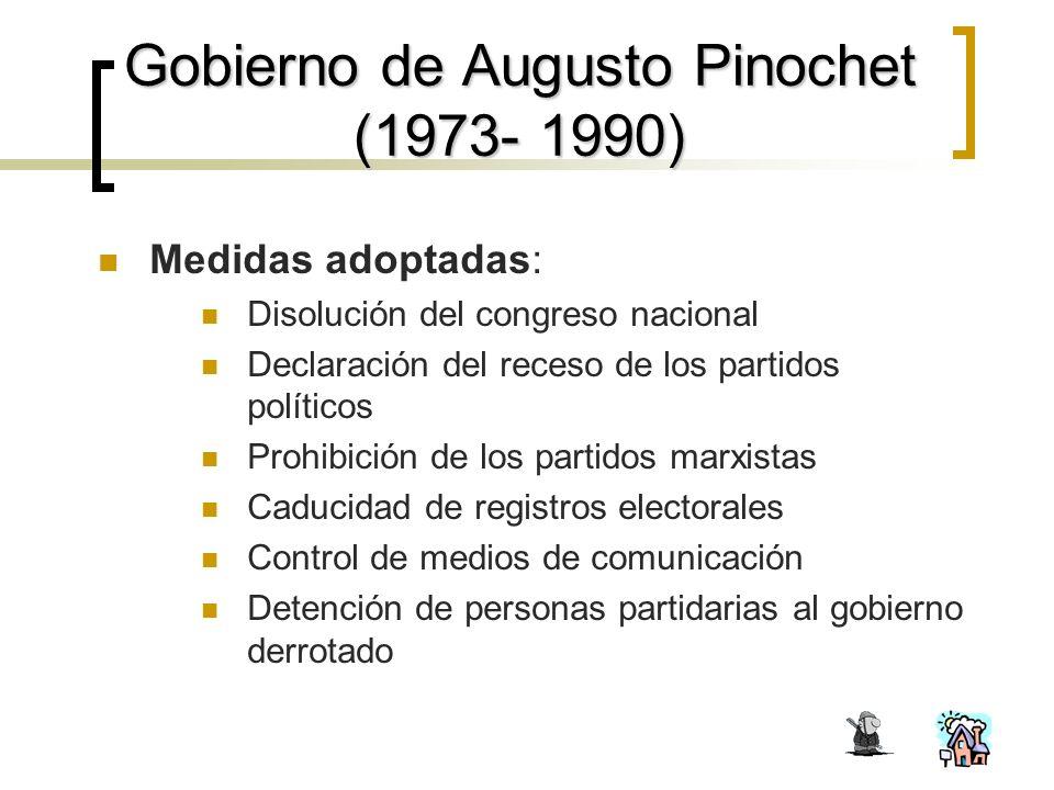 Gobierno de Augusto Pinochet (1973- 1990) Medidas adoptadas: Disolución del congreso nacional Declaración del receso de los partidos políticos Prohibición de los partidos marxistas Caducidad de registros electorales Control de medios de comunicación Detención de personas partidarias al gobierno derrotado
