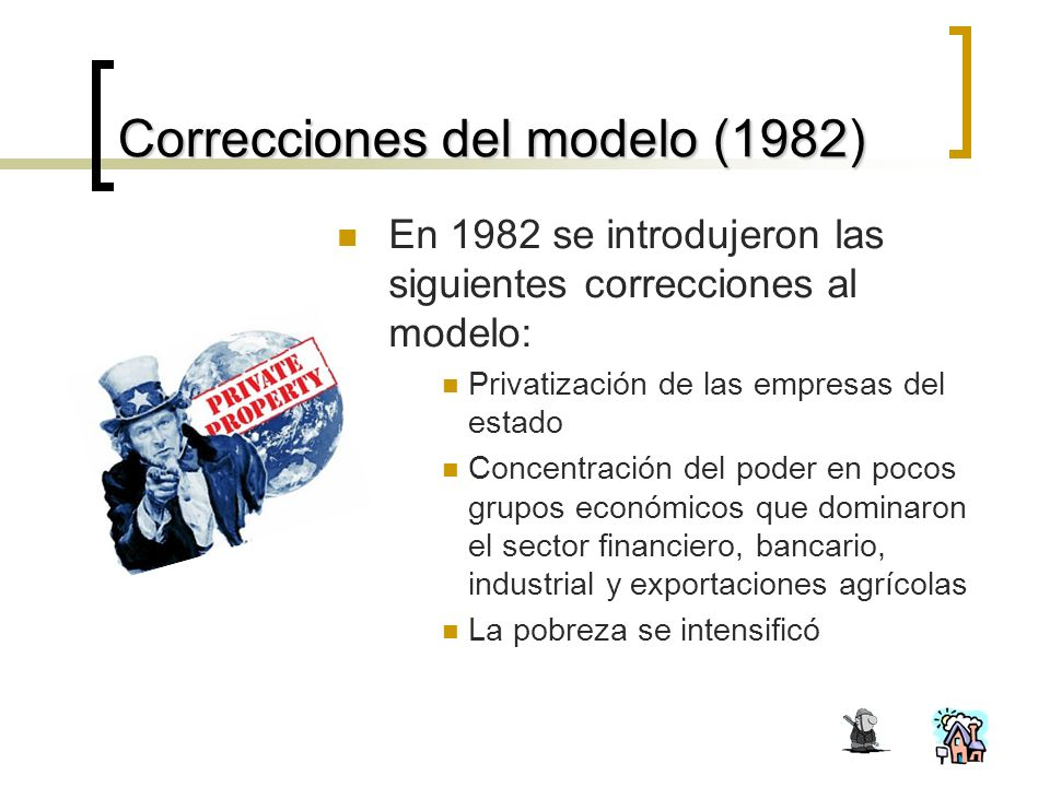 Correcciones del modelo (1982) En 1982 se introdujeron las siguientes correcciones al modelo: Privatización de las empresas del estado Concentración del poder en pocos grupos económicos que dominaron el sector financiero, bancario, industrial y exportaciones agrícolas La pobreza se intensificó
