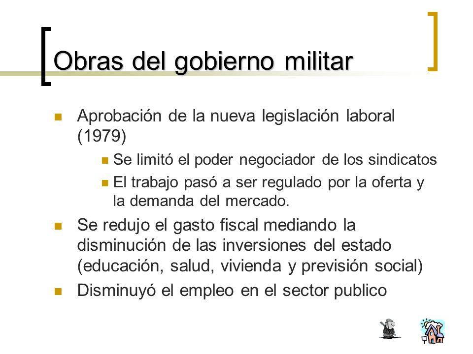 Obras del gobierno militar Aprobación de la nueva legislación laboral (1979) Se limitó el poder negociador de los sindicatos El trabajo pasó a ser regulado por la oferta y la demanda del mercado.