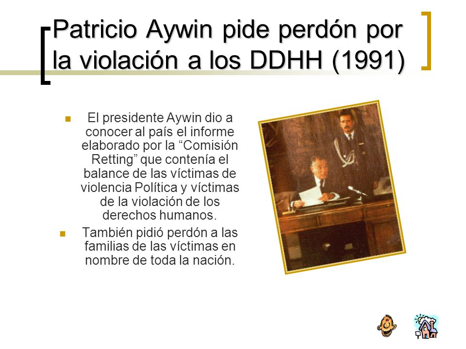 Patricio Aywin pide perdón por la violación a los DDHH (1991) El presidente Aywin dio a conocer al país el informe elaborado por la Comisión Retting que contenía el balance de las víctimas de violencia Política y víctimas de la violación de los derechos humanos.